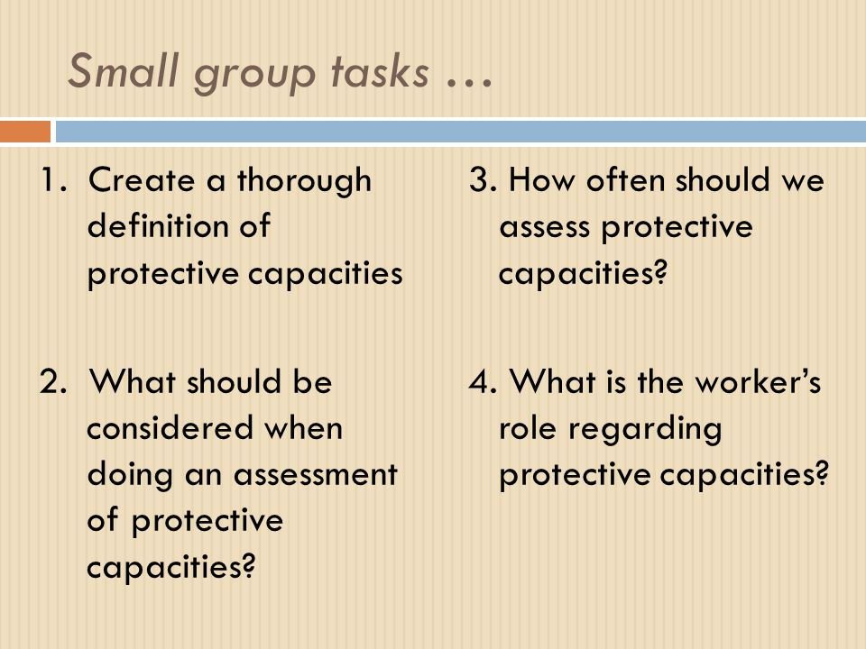Small group tasks … 1.Create a thorough definition of protective capacities 2.