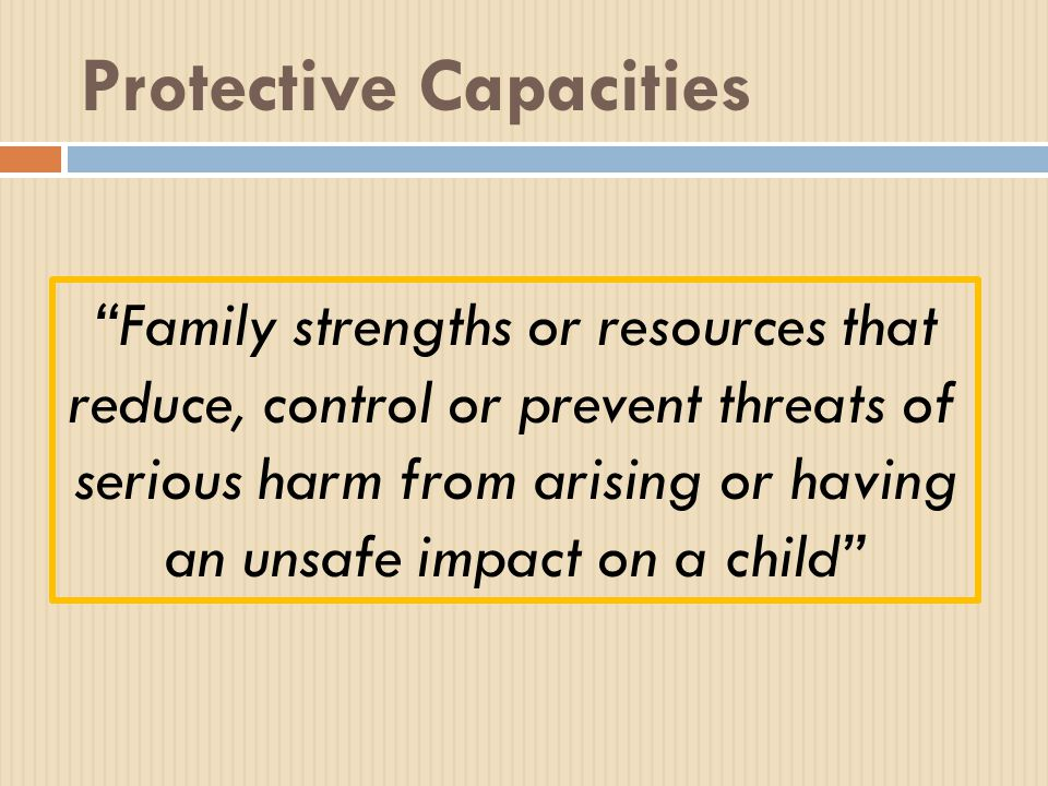 Protective Capacities Family strengths or resources that reduce, control or prevent threats of serious harm from arising or having an unsafe impact on a child
