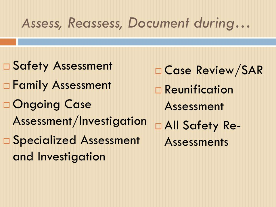 A ssess, Reassess, Document during…  Safety Assessment  Family Assessment  Ongoing Case Assessment/Investigation  Specialized Assessment and Inves