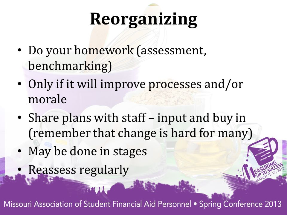 Reorganizing Do your homework (assessment, benchmarking) Only if it will improve processes and/or morale Share plans with staff – input and buy in (remember that change is hard for many) May be done in stages Reassess regularly