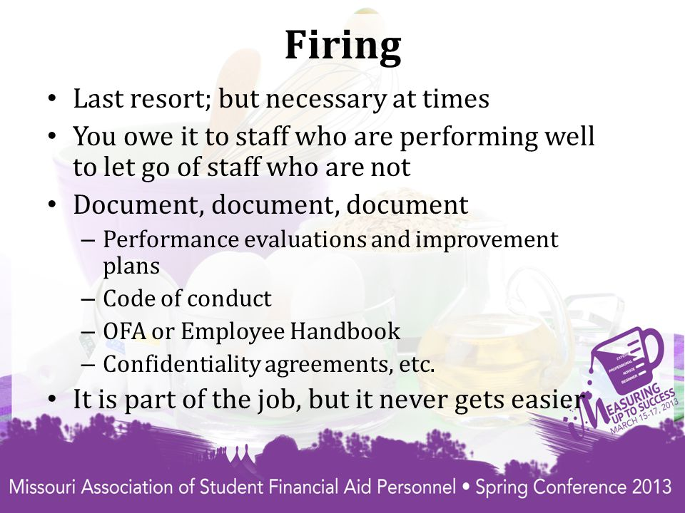 Firing Last resort; but necessary at times You owe it to staff who are performing well to let go of staff who are not Document, document, document – Performance evaluations and improvement plans – Code of conduct – OFA or Employee Handbook – Confidentiality agreements, etc.