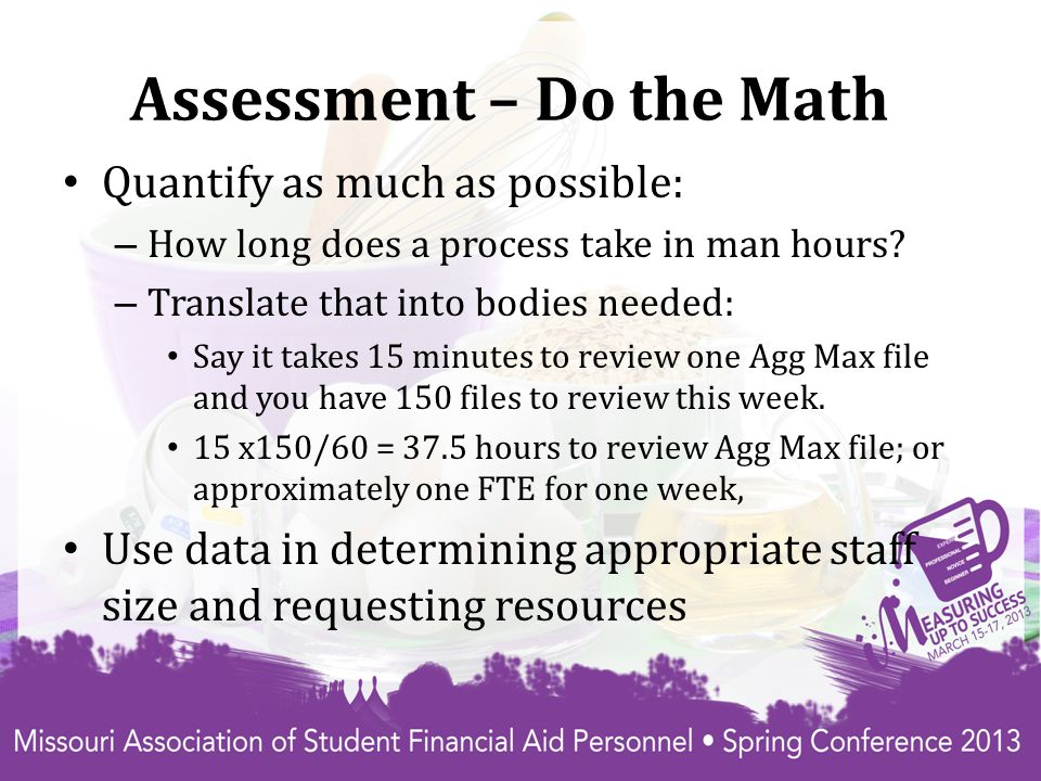 Assessment – Do the Math Quantify as much as possible: – How long does a process take in man hours.