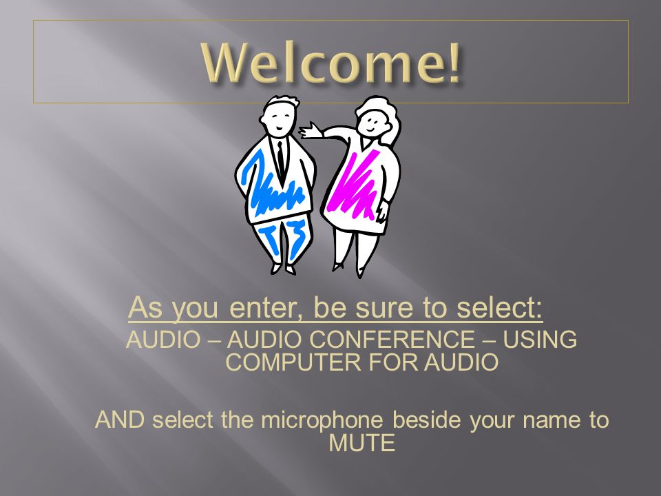 As you enter, be sure to select: AUDIO – AUDIO CONFERENCE – USING COMPUTER FOR AUDIO AND select the microphone beside your name to MUTE