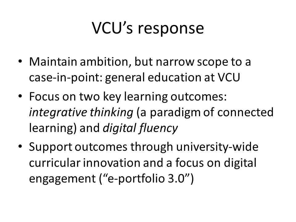 VCU's response Maintain ambition, but narrow scope to a case-in-point: general education at VCU Focus on two key learning outcomes: integrative thinking (a paradigm of connected learning) and digital fluency Support outcomes through university-wide curricular innovation and a focus on digital engagement ( e-portfolio 3.0 )