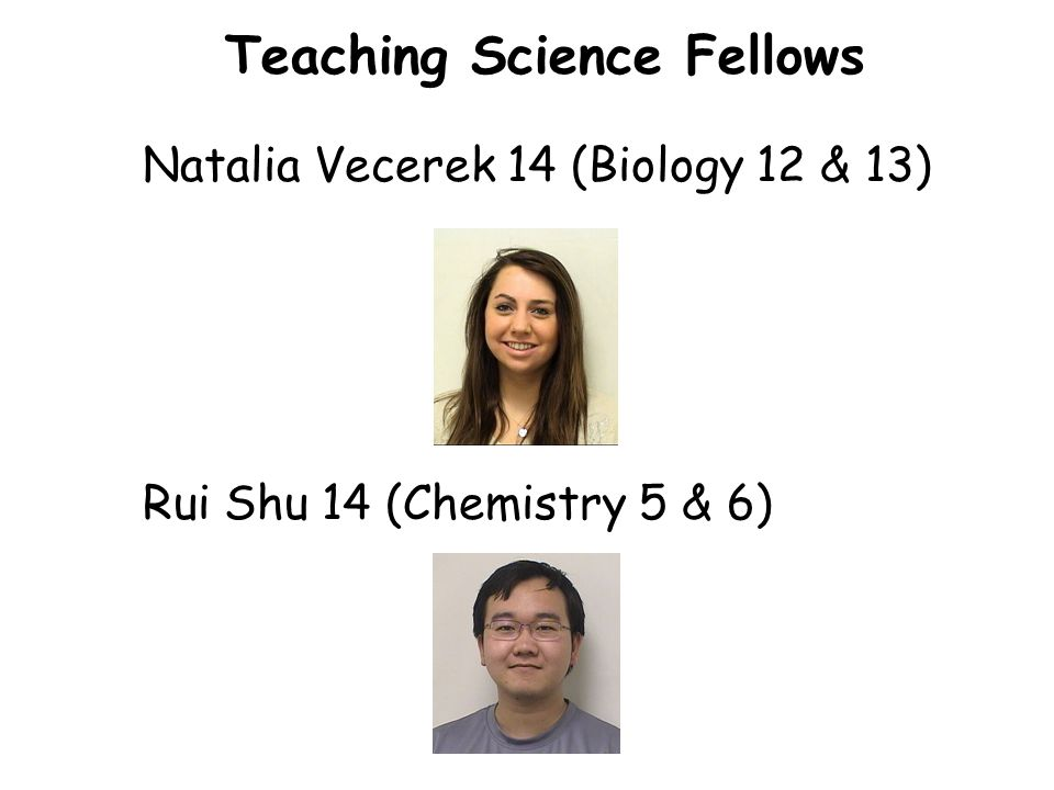 Teaching Science Fellows Natalia Vecerek 14 (Biology 12 & 13) Rui Shu 14 (Chemistry 5 & 6)