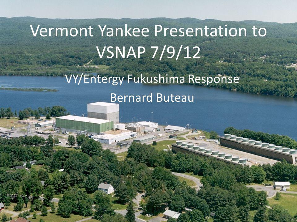 Vermont Yankee Presentation to VSNAP 7/9/12 VY/Entergy Fukushima Response Bernard Buteau
