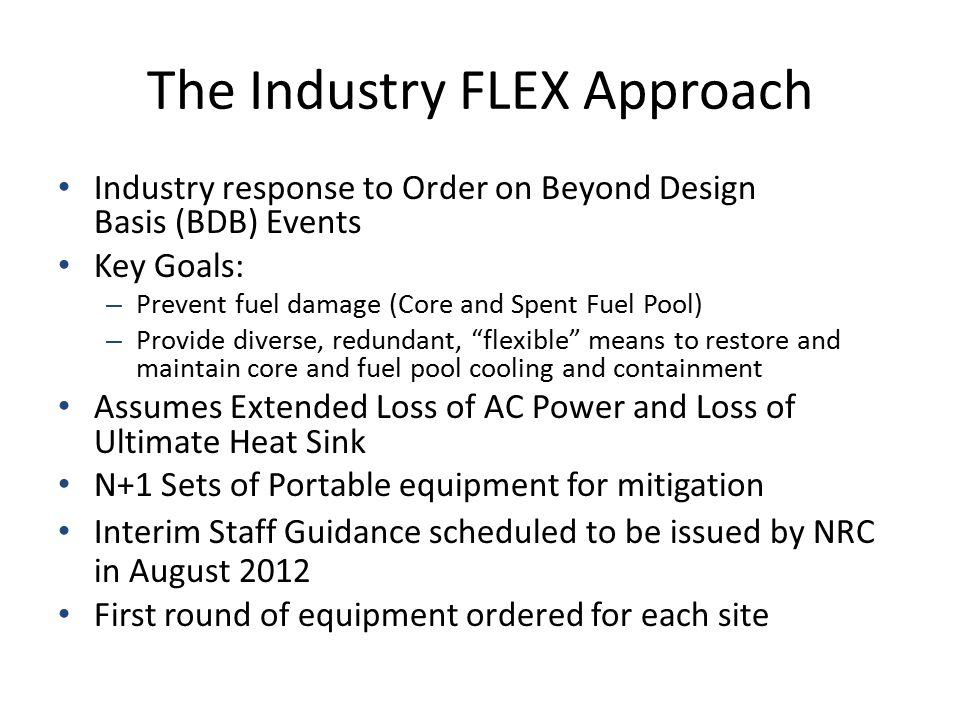 The Industry FLEX Approach Industry response to Order on Beyond Design Basis (BDB) Events Key Goals: – Prevent fuel damage (Core and Spent Fuel Pool)