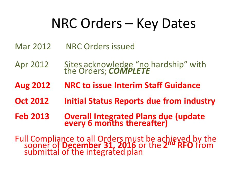 "NRC Orders – Key Dates Mar 2012 NRC Orders issued Apr 2012Sites acknowledge ""no hardship"" with the Orders; COMPLETE Aug 2012NRC to issue Interim Staff"