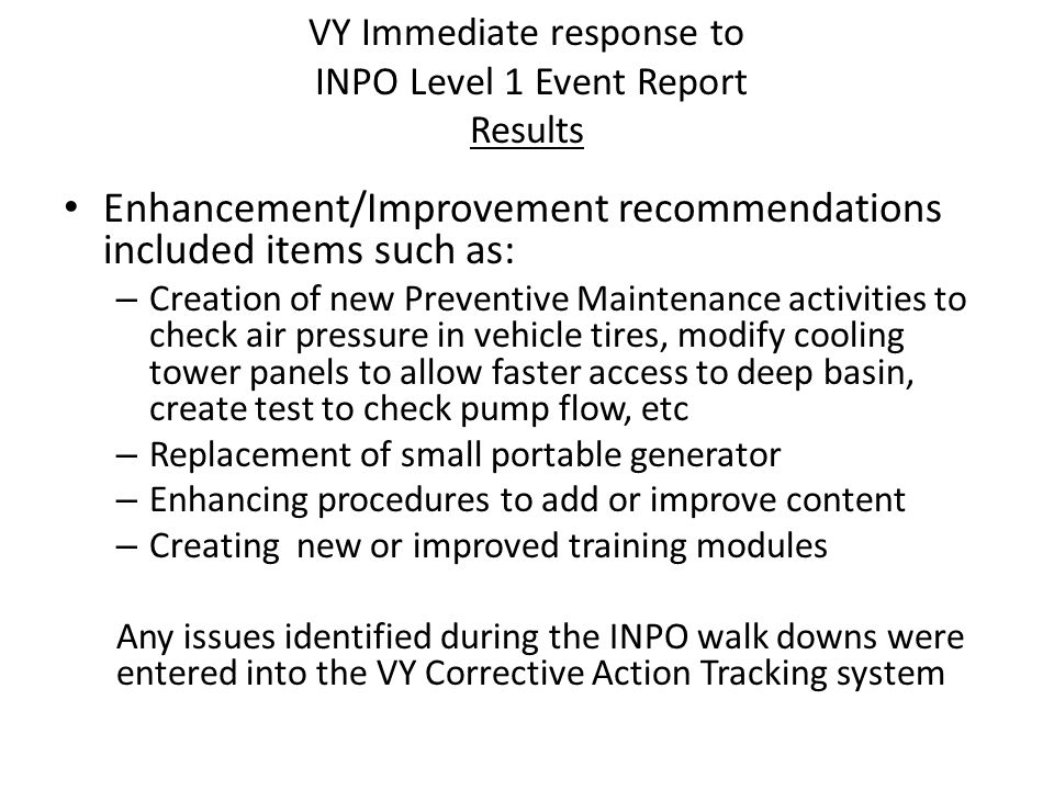 VY Immediate response to INPO Level 1 Event Report Results Enhancement/Improvement recommendations included items such as: – Creation of new Preventiv