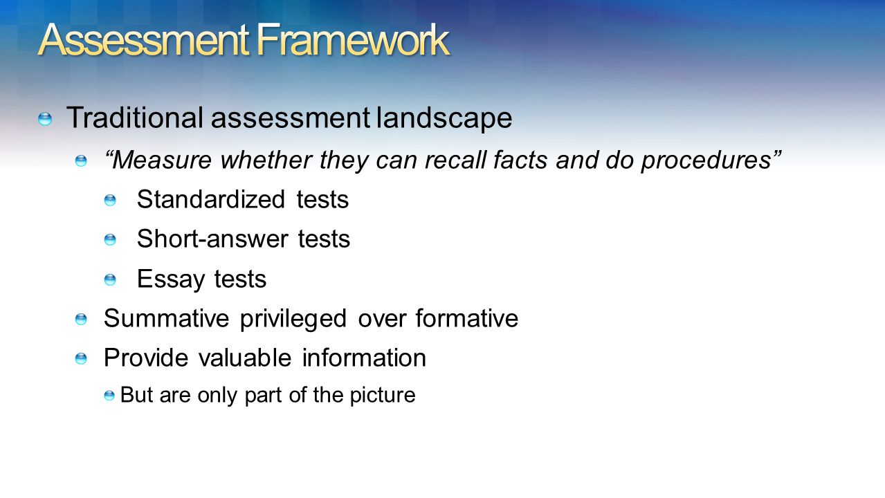 Traditional assessment landscape Measure whether they can recall facts and do procedures Standardized tests Short-answer tests Essay tests Summative privileged over formative Provide valuable information But are only part of the picture