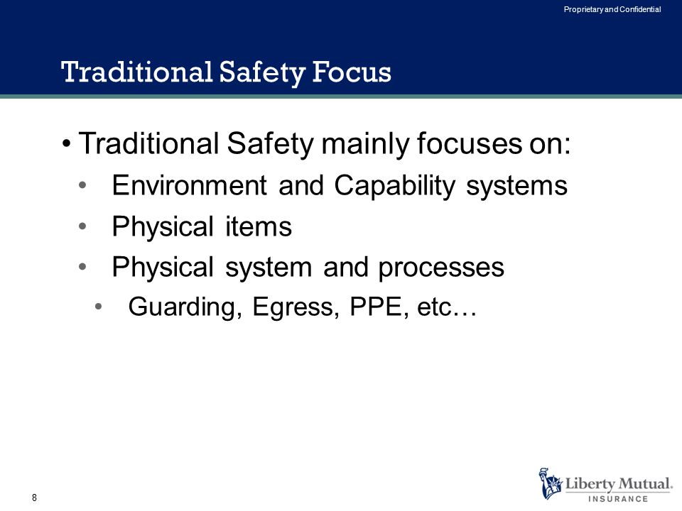 8 Proprietary and Confidential Traditional Safety mainly focuses on: Environment and Capability systems Physical items Physical system and processes Guarding, Egress, PPE, etc… Traditional Safety Focus