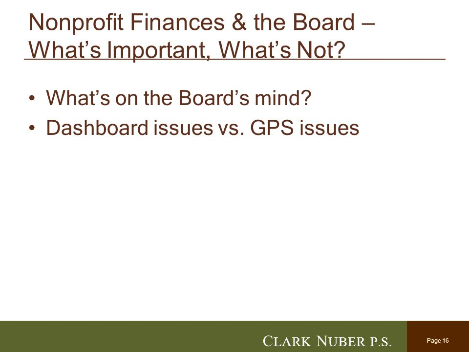 Page 16 C LARK N UBER P. S. Nonprofit Finances & the Board – What's Important, What's Not? What's on the Board's mind? Dashboard issues vs. GPS issues