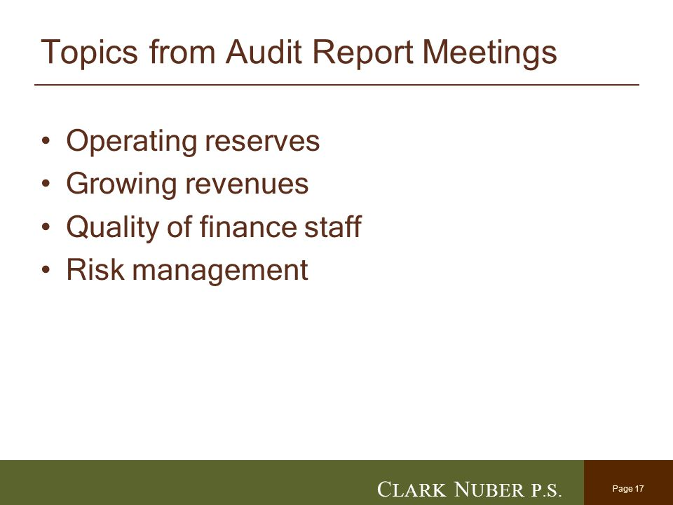 Page 17 C LARK N UBER P. S. Topics from Audit Report Meetings Operating reserves Growing revenues Quality of finance staff Risk management