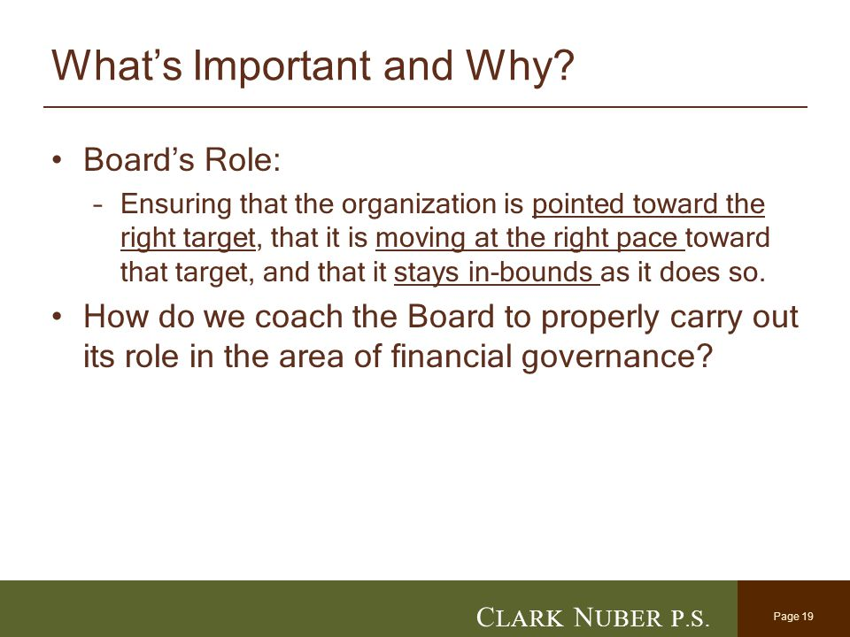 Page 19 C LARK N UBER P. S. What's Important and Why? Board's Role: –Ensuring that the organization is pointed toward the right target, that it is mov