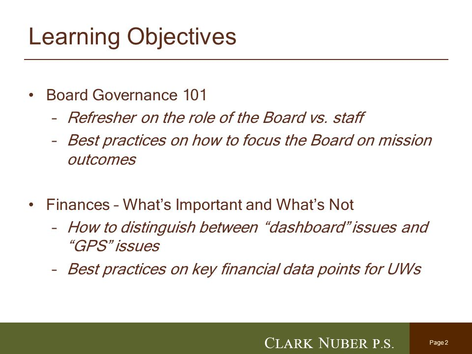 Page 2 C LARK N UBER P. S. Learning Objectives Board Governance 101 –Refresher on the role of the Board vs. staff –Best practices on how to focus the