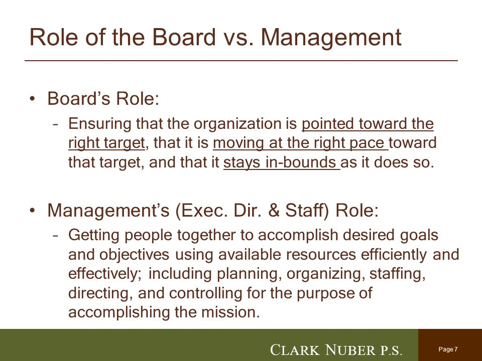 Page 7 C LARK N UBER P. S. Role of the Board vs. Management Board's Role: –Ensuring that the organization is pointed toward the right target, that it