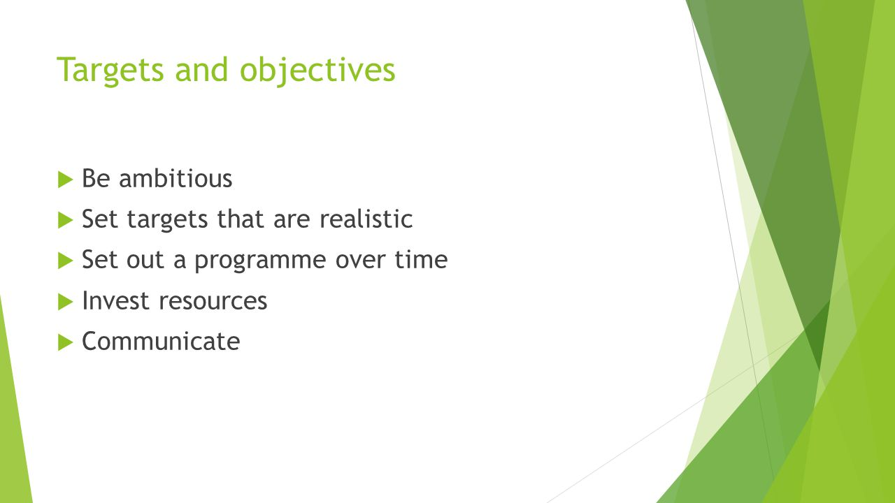 Targets and objectives  Be ambitious  Set targets that are realistic  Set out a programme over time  Invest resources  Communicate