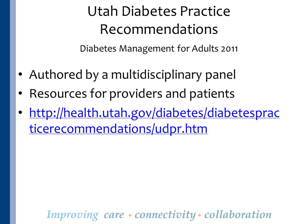 Authored by a multidisciplinary panel Resources for providers and patients http://health.utah.gov/diabetes/diabetesprac ticerecommendations/udpr.htm http://health.utah.gov/diabetes/diabetesprac ticerecommendations/udpr.htm Utah Diabetes Practice Recommendations Diabetes Management for Adults 2011