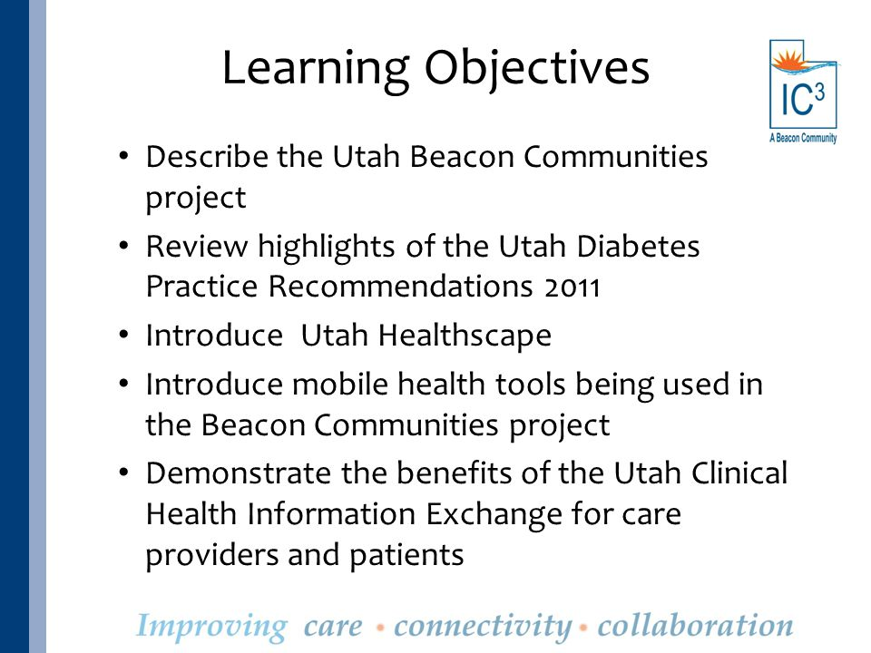 Learning Objectives Describe the Utah Beacon Communities project Review highlights of the Utah Diabetes Practice Recommendations 2011 Introduce Utah Healthscape Introduce mobile health tools being used in the Beacon Communities project Demonstrate the benefits of the Utah Clinical Health Information Exchange for care providers and patients