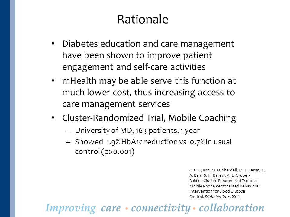 Rationale Diabetes education and care management have been shown to improve patient engagement and self-care activities mHealth may be able serve this function at much lower cost, thus increasing access to care management services Cluster-Randomized Trial, Mobile Coaching – University of MD, 163 patients, 1 year – Showed 1.9% HbA1c reduction vs 0.7% in usual control (p>0.001) C.