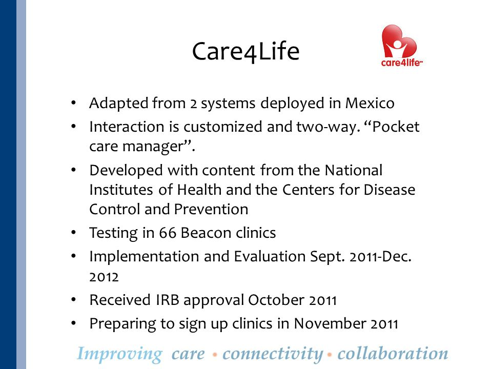 Care4Life Adapted from 2 systems deployed in Mexico Interaction is customized and two-way.