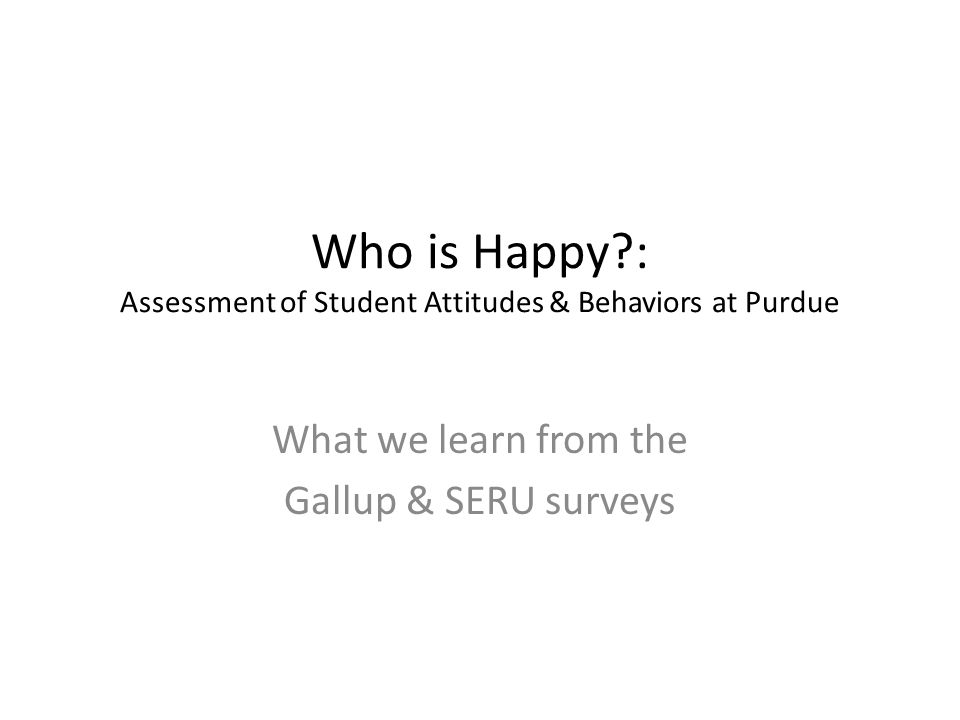 Who is Happy : Assessment of Student Attitudes & Behaviors at Purdue What we learn from the Gallup & SERU surveys