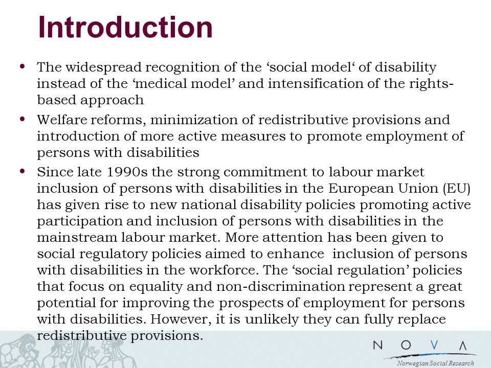 Norwegian Social Research Introduction The widespread recognition of the 'social model' of disability instead of the 'medical model' and intensification of the rights- based approach Welfare reforms, minimization of redistributive provisions and introduction of more active measures to promote employment of persons with disabilities Since late 1990s the strong commitment to labour market inclusion of persons with disabilities in the European Union (EU) has given rise to new national disability policies promoting active participation and inclusion of persons with disabilities in the mainstream labour market.