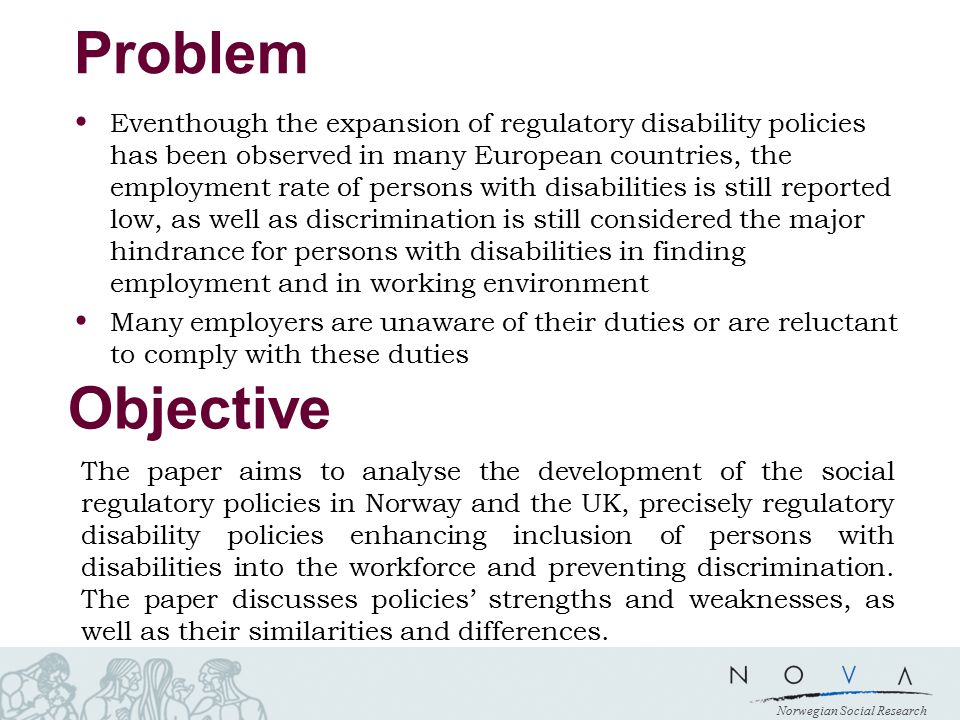 Norwegian Social Research Problem Eventhough the expansion of regulatory disability policies has been observed in many European countries, the employment rate of persons with disabilities is still reported low, as well as discrimination is still considered the major hindrance for persons with disabilities in finding employment and in working environment Many employers are unaware of their duties or are reluctant to comply with these duties Objective The paper aims to analyse the development of the social regulatory policies in Norway and the UK, precisely regulatory disability policies enhancing inclusion of persons with disabilities into the workforce and preventing discrimination.