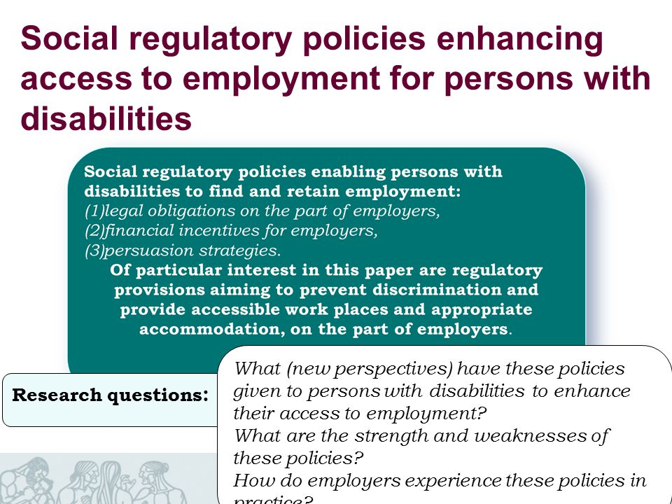 Norwegian Social Research Social regulatory policies enhancing access to employment for persons with disabilities Research questions : What (new perspectives) have these policies given to persons with disabilities to enhance their access to employment.