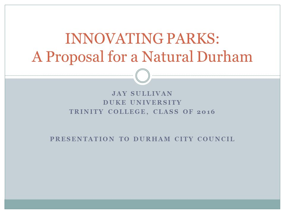 JAY SULLIVAN DUKE UNIVERSITY TRINITY COLLEGE, CLASS OF 2016 PRESENTATION TO DURHAM CITY COUNCIL INNOVATING PARKS: A Proposal for a Natural Durham
