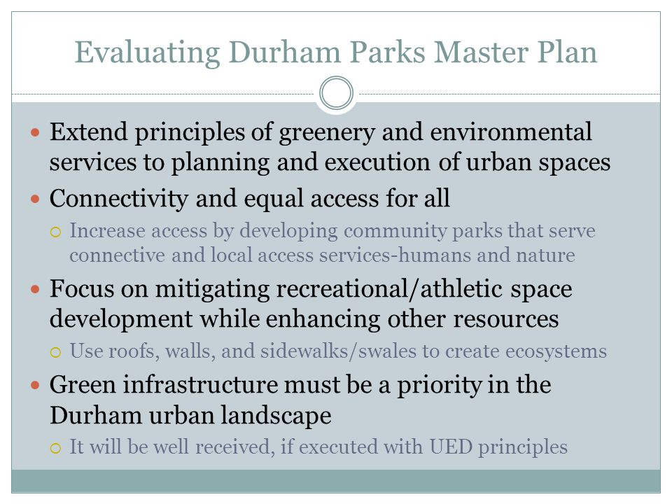 Evaluating Durham Parks Master Plan Extend principles of greenery and environmental services to planning and execution of urban spaces Connectivity and equal access for all  Increase access by developing community parks that serve connective and local access services-humans and nature Focus on mitigating recreational/athletic space development while enhancing other resources  Use roofs, walls, and sidewalks/swales to create ecosystems Green infrastructure must be a priority in the Durham urban landscape  It will be well received, if executed with UED principles
