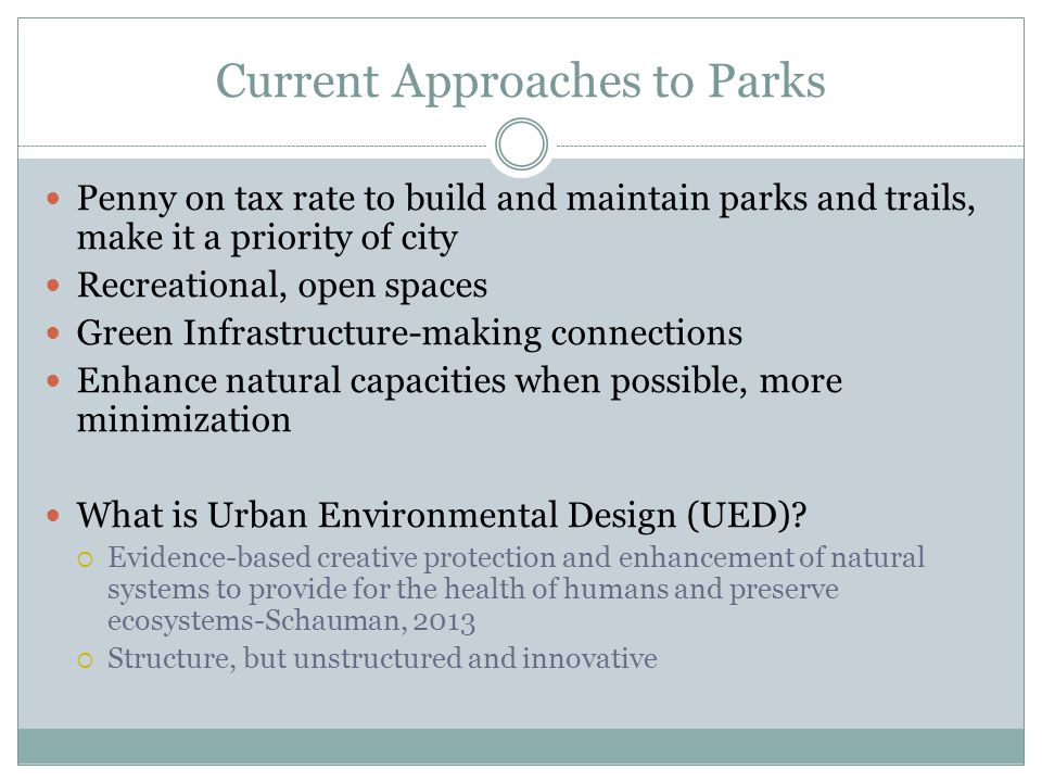 Current Approaches to Parks Penny on tax rate to build and maintain parks and trails, make it a priority of city Recreational, open spaces Green Infrastructure-making connections Enhance natural capacities when possible, more minimization What is Urban Environmental Design (UED).