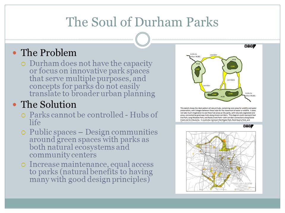 The Soul of Durham Parks The Problem  Durham does not have the capacity or focus on innovative park spaces that serve multiple purposes, and concepts for parks do not easily translate to broader urban planning The Solution  Parks cannot be controlled - Hubs of life  Public spaces – Design communities around green spaces with parks as both natural ecosystems and community centers  Increase maintenance, equal access to parks (natural benefits to having many with good design principles)