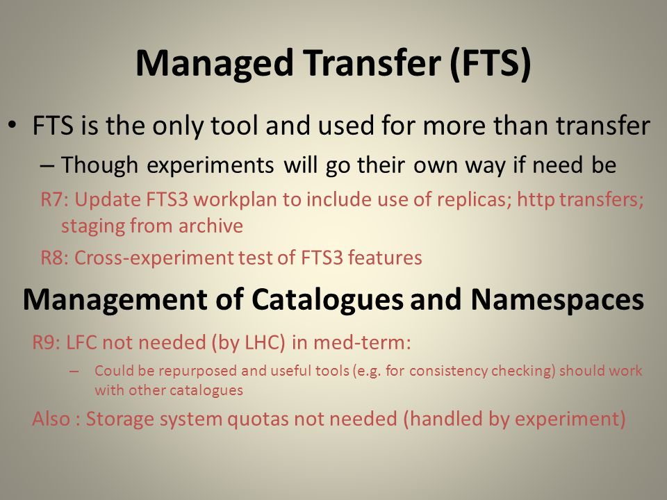 Managed Transfer (FTS) FTS is the only tool and used for more than transfer – Though experiments will go their own way if need be R7: Update FTS3 workplan to include use of replicas; http transfers; staging from archive R8: Cross-experiment test of FTS3 features Management of Catalogues and Namespaces R9: LFC not needed (by LHC) in med-term: – Could be repurposed and useful tools (e.g.