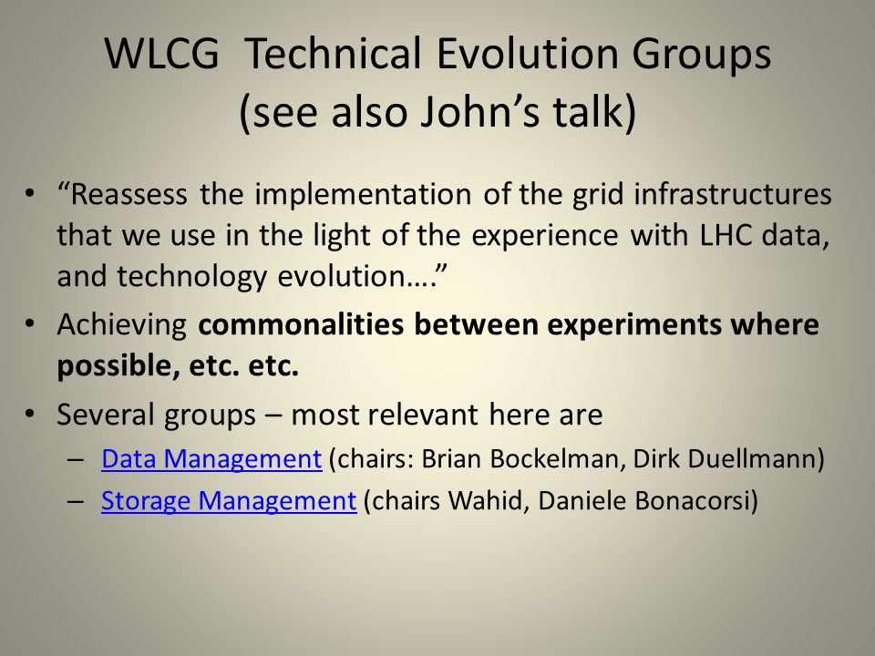 WLCG Technical Evolution Groups (see also John's talk) Reassess the implementation of the grid infrastructures that we use in the light of the experience with LHC data, and technology evolution…. Achieving commonalities between experiments where possible, etc.