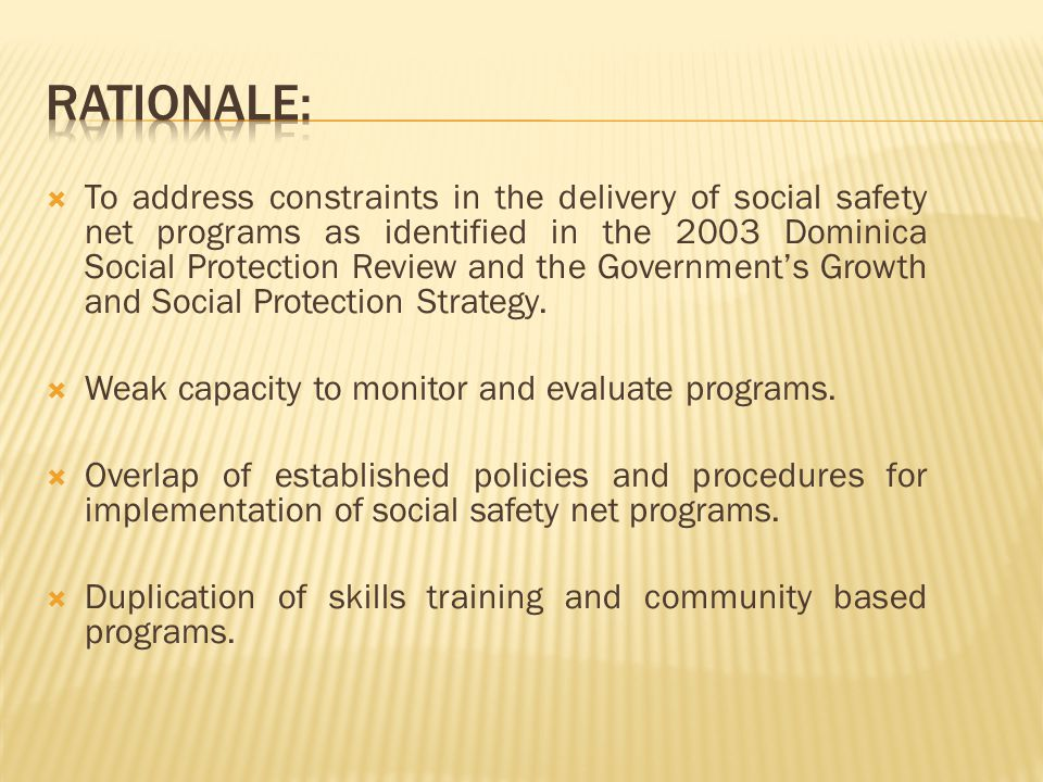  To address constraints in the delivery of social safety net programs as identified in the 2003 Dominica Social Protection Review and the Government's Growth and Social Protection Strategy.