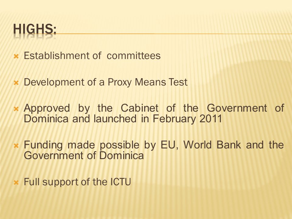  Establishment of committees  Development of a Proxy Means Test  Approved by the Cabinet of the Government of Dominica and launched in February 2011  Funding made possible by EU, World Bank and the Government of Dominica  Full support of the ICTU