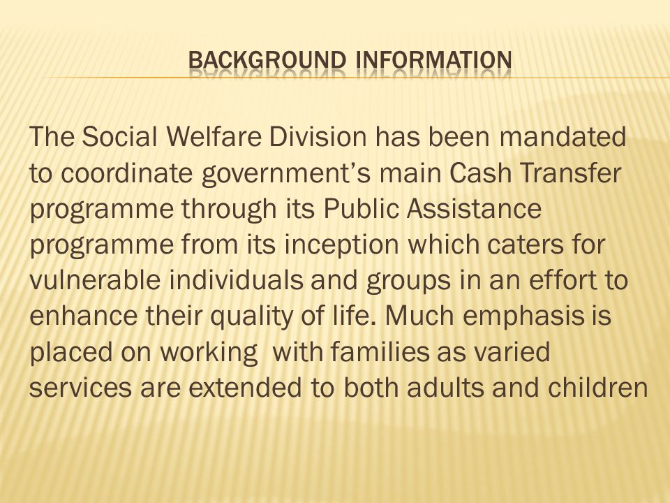 The Social Welfare Division has been mandated to coordinate government's main Cash Transfer programme through its Public Assistance programme from its inception which caters for vulnerable individuals and groups in an effort to enhance their quality of life.
