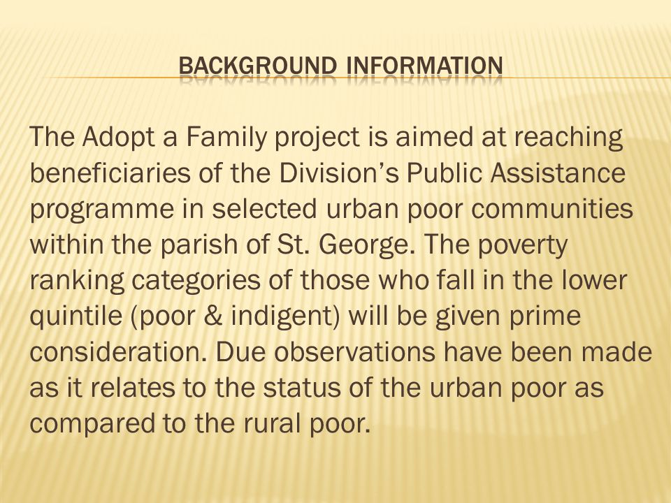 The Adopt a Family project is aimed at reaching beneficiaries of the Division's Public Assistance programme in selected urban poor communities within the parish of St.