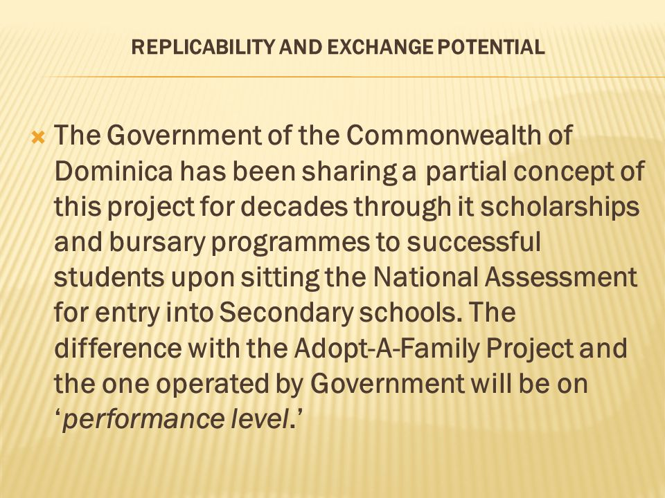 REPLICABILITY AND EXCHANGE POTENTIAL  The Government of the Commonwealth of Dominica has been sharing a partial concept of this project for decades through it scholarships and bursary programmes to successful students upon sitting the National Assessment for entry into Secondary schools.