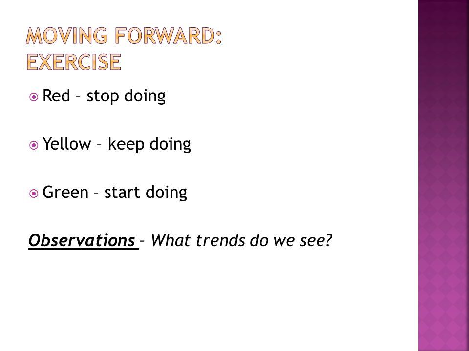  Red – stop doing  Yellow – keep doing  Green – start doing Observations – What trends do we see