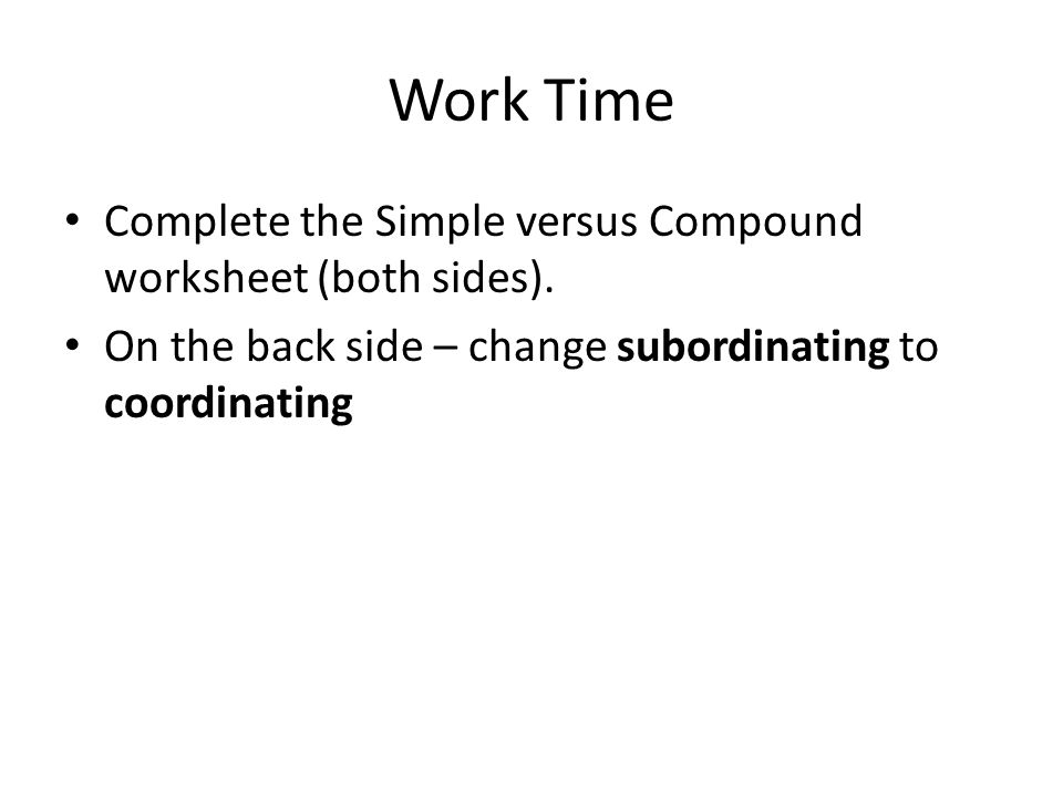 Work Time Complete the Simple versus Compound worksheet (both sides). On the back side – change subordinating to coordinating