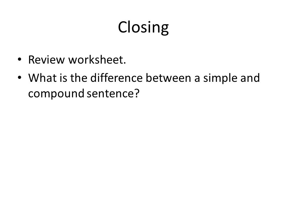 Closing Review worksheet. What is the difference between a simple and compound sentence?