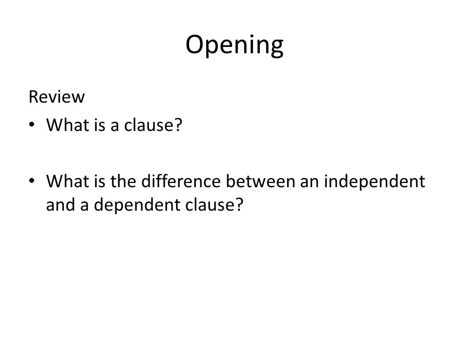 Opening Review What is a clause? What is the difference between an independent and a dependent clause?