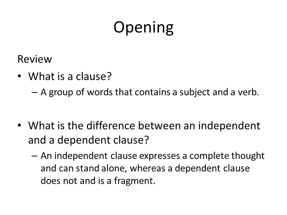 Opening Review What is a clause? – A group of words that contains a subject and a verb. What is the difference between an independent and a dependent