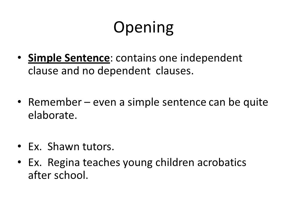 Opening Simple Sentence: contains one independent clause and no dependent clauses. Remember – even a simple sentence can be quite elaborate. Ex. Shawn