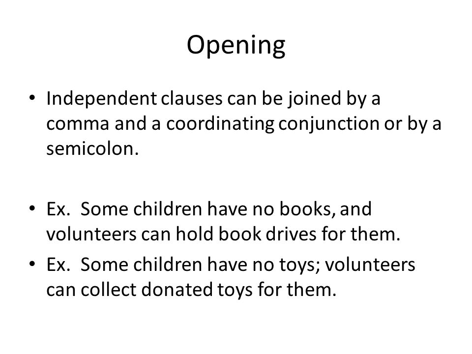 Opening Independent clauses can be joined by a comma and a coordinating conjunction or by a semicolon. Ex. Some children have no books, and volunteers