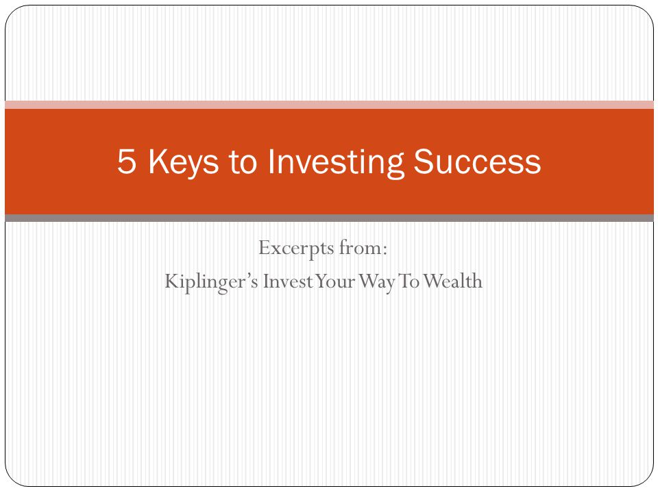 Excerpts from: Kiplinger's Invest Your Way To Wealth 5 Keys to Investing Success