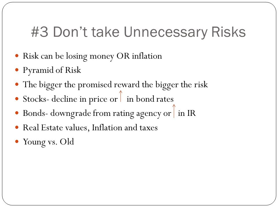#3 Don't take Unnecessary Risks Risk can be losing money OR inflation Pyramid of Risk The bigger the promised reward the bigger the risk Stocks- decline in price or in bond rates Bonds- downgrade from rating agency or in IR Real Estate values, Inflation and taxes Young vs.
