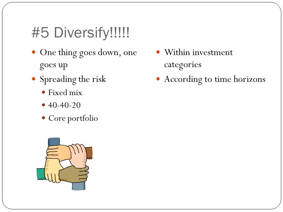 #5 Diversify!!!!! One thing goes down, one goes up Spreading the risk Fixed mix 40-40-20 Core portfolio Within investment categories According to time